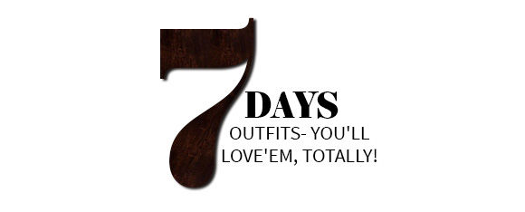 7 DAYS OUTFITS- YOU'LL  LOVE'EM, TOTALLY!