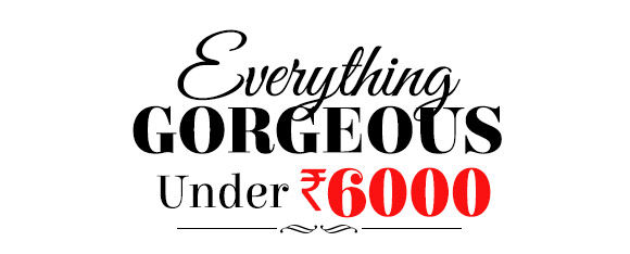 Everything Gorgeous under Rs.6000. Shop Now!