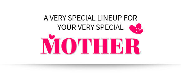 A VERY SPECIAL LINEUP FOR YOUR VERY SPECIAL MOTHER