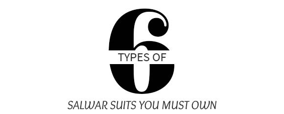 6 TYPES OF SALWAR SUITS YOU MUST OWN
