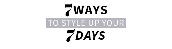 7 WAYS to style up your 7 DAYS