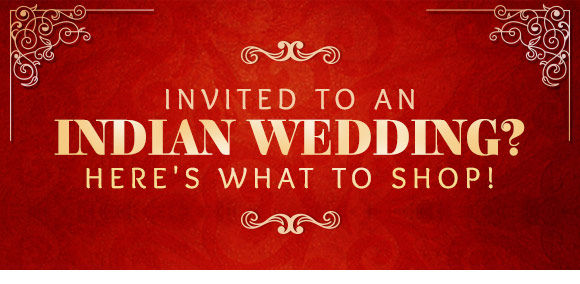 INVITED TO AN INDIAN WEDDING? HERE'S WHAT TO SHOP!