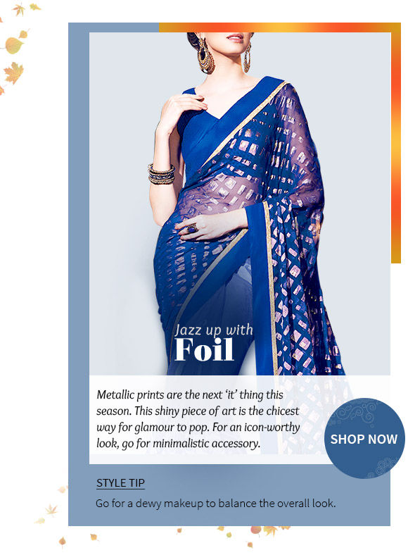 A wide array of Sarees, Salwar Kameez, Indo-westerns, Lehenga Cholis & more in foil prints. Buy Now!