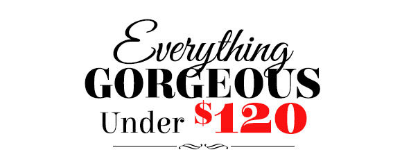 Everything Gorgeous under $120. Shop Now!