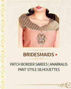 Bridesmaids' Array for Wedding: Patch Border Sarees, Anarkalis, Pant style Silhouettes. Shop Now!