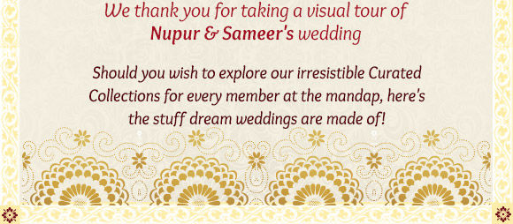 Thank you for taking a visual tour of Nupur & Sameer's Wedding