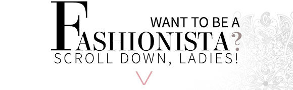 Want to be a Fashionista? Scroll Down, Ladies!
