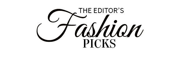 THE EDITOR'S FASHION PICKS