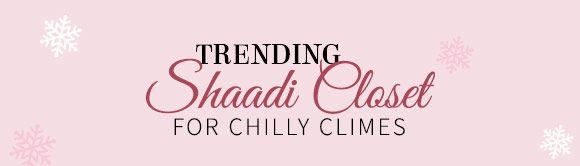 TRENDING SHAADI CLOSET FOR CHILLY CLIMES